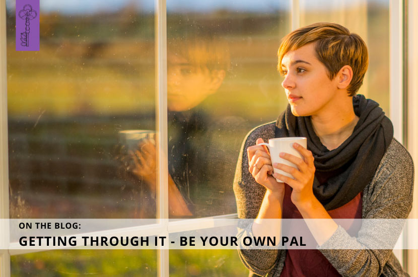 Getting Through It – Be Your Own Pal